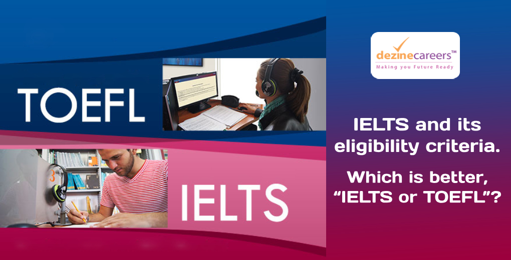 "IELTS and its eligibility criteria. Which is better, ""IELTS or TOEFL""?"
